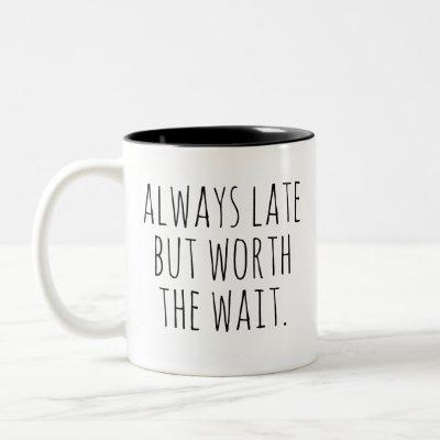 Always Late But Worth the Wait funny quote for Two-Tone Coffee Mug