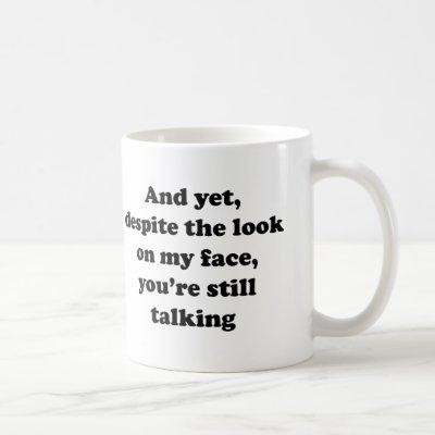 And Yet Despite The Look On My Face You're Still T Coffee Mug