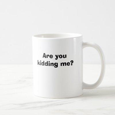 Are you kidding me? coffee mug