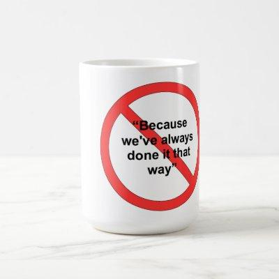 Because we've always done it that way coffee mug