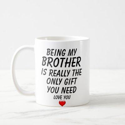 Being My Brother Is Really The Only Gift You Need. Coffee Mug