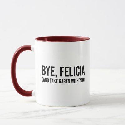 Bye, Felicia (And Take Karen With You) Mug
