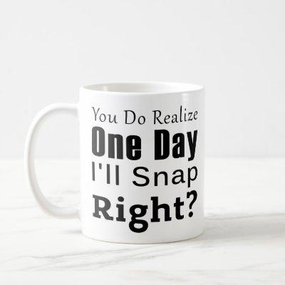 Coworker : You Do Realize One Day I'll Snap Right Coffee Mug