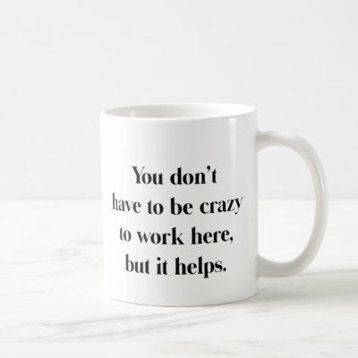 Crazy To Work Here Mug