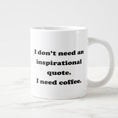Don't need an inspirational quote Fun Coffee Quote Giant Coffee Mug