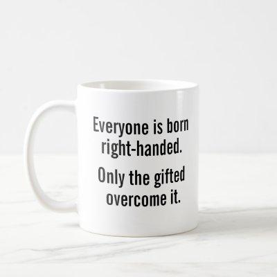 Everyone is born right-handed. Lefties get over it Coffee Mug