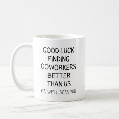 Good luck finding, coworkers better than us coffee mug