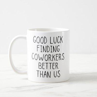 Good luck finding coworkers better than us coffee mug