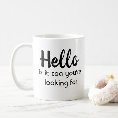 Hello Is It Tea You Are Looking For Coffee Mug