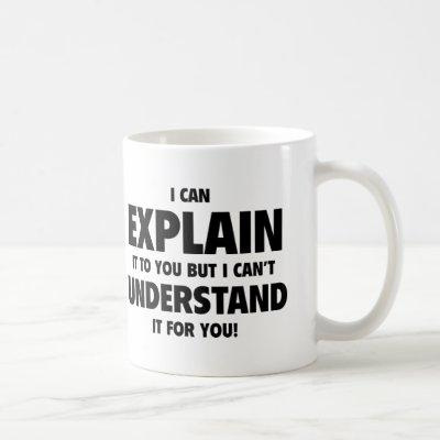 I Can Explain It To You But I Can't Understand It Coffee Mug
