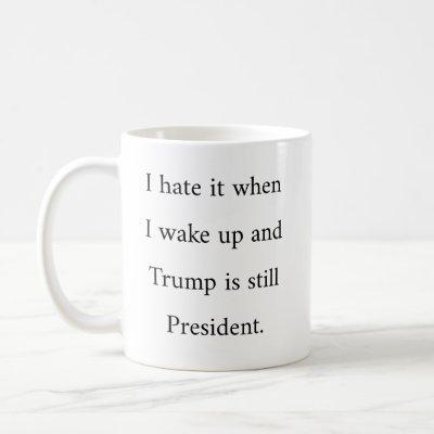 I Hate It When I Wake Up And Trump Is President Coffee Mug