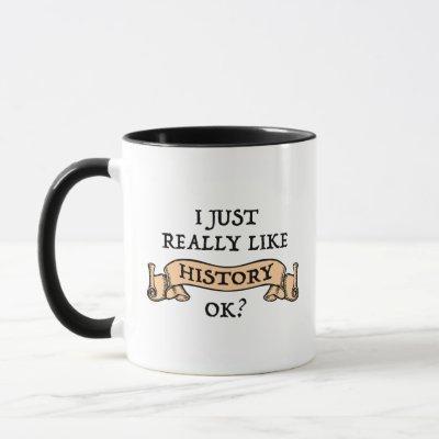I Just Really Like History OK? Funny History Buff Mug