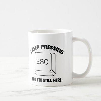I Keep Pressing ESC But I'm Still Here Coffee Mug