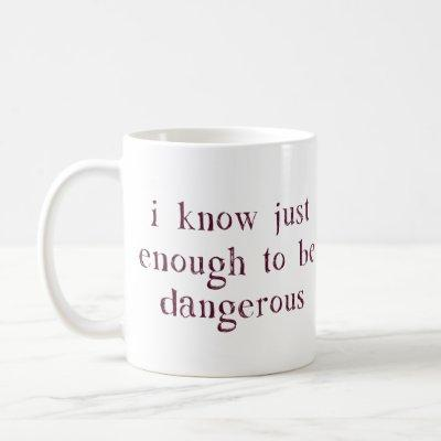 I Know Just Enough To Be Dangerous Coffee Mug