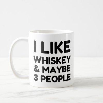 I LIKE WHISKEY AND MAYBE 3 PEOPLE COFFEE MUG