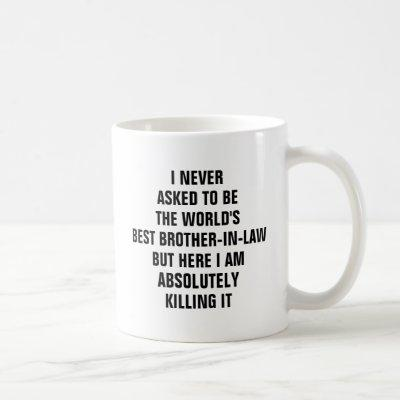I never asked to be the worlds best brother in law coffee mug