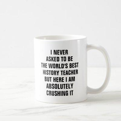 I never asked to be the worlds best history teache coffee mug
