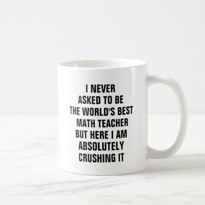 I never asked to be the worlds best math teacher coffee mug