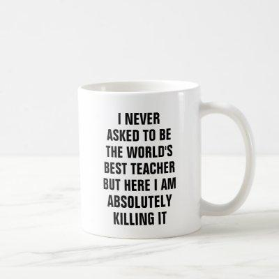 I never asked to be the worlds best teacher but coffee mug