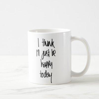 I think I'll just be happy today Mug