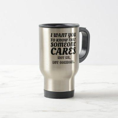 I Want To Know That Someone Cares Not Me Witty Travel Mug