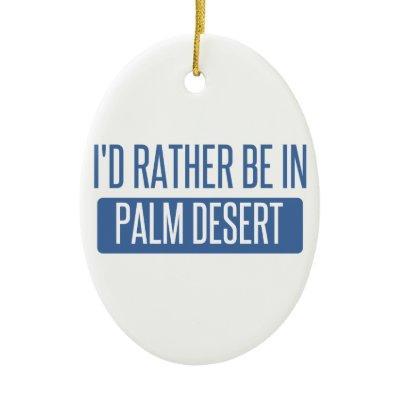 I'd rather be in Palm Desert Ceramic Ornament