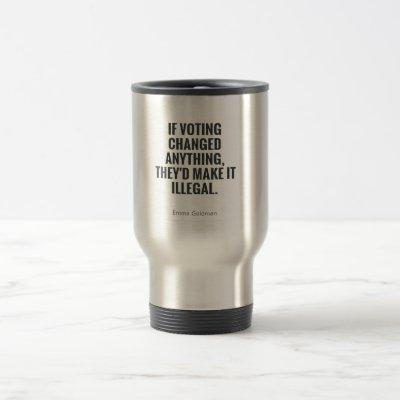 If voting changed anything they'd make it illegal travel mug
