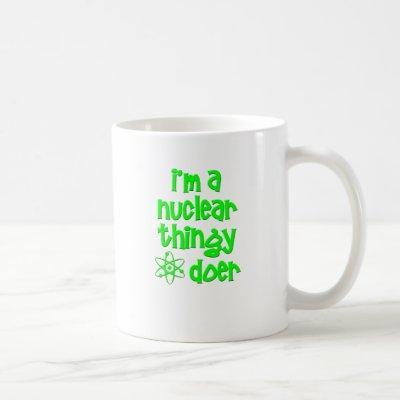 I'm A Nuclear Thingy Doer Coffee Mug