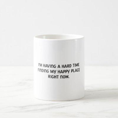 I'm Having a Hard Time Finding My Happy Place Coffee Mug