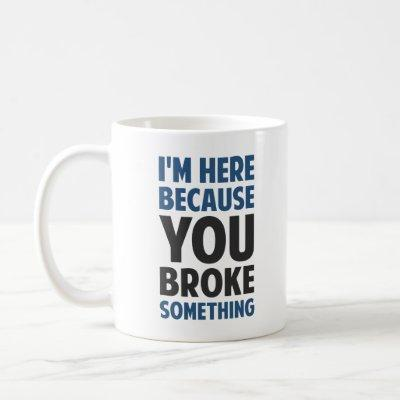 I'm Here Because You Broke Something Coffee Mug