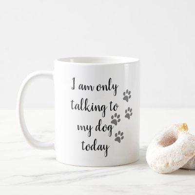 I'm Only Talking to My Dog Today Pet Lover Paw Coffee Mug