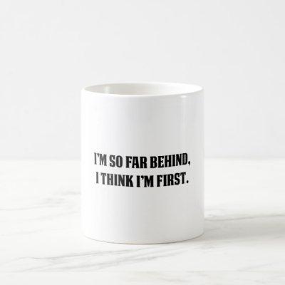 I'm So Far Behind, I think I'm First Coffee Mug