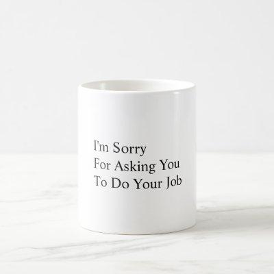 I'm Sorry For Asking You To Do Your Job Coffee Mug
