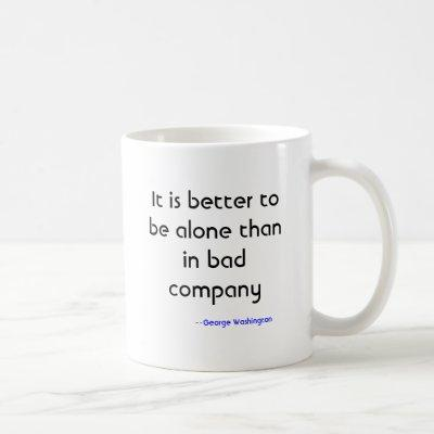 It is better to be alone than in bad company, -... coffee mug