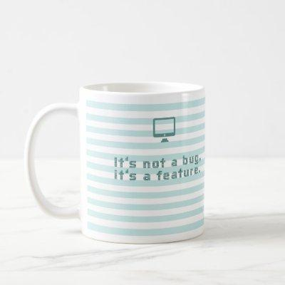 It's not a bug, it's a feature. coffee mug