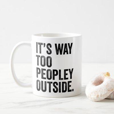 It's Way Too Peopley Outside Coffee Mug