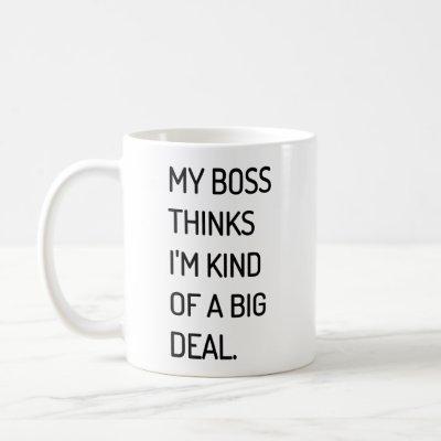 My Boss Thinks I'm Kind of a Big Deal Coffee Mug