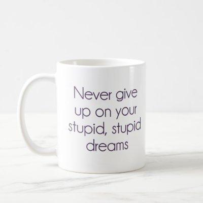 Never Give Up On Your Stupid Dreams Coffee Mug