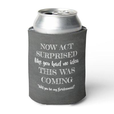 Now Act Surprised - Funny Bridesmaid Proposal Can Cooler