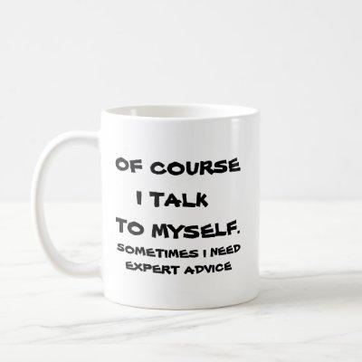 Of course I talk to myself. Coffee Mug