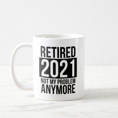 Retired 2021 Not My Problem Anymore Coffee Mug