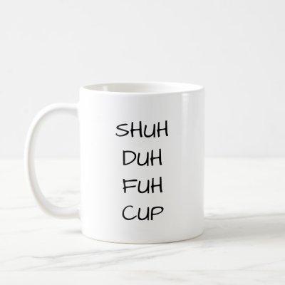 SHUH DUH FUH CUP | Funny Coffee Mug