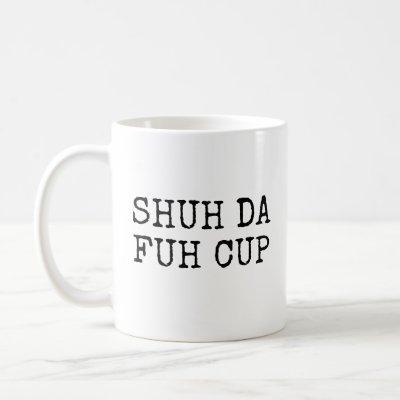 Shut Da Fuh Cup Coffee Mug