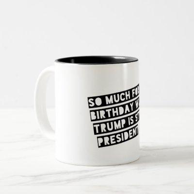 So Much for my Birthday Wish Trump is Still Pres. Two-Tone Coffee Mug