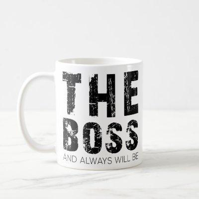 The Boss And Always Will Be - Funny Boss Quotes Coffee Mug