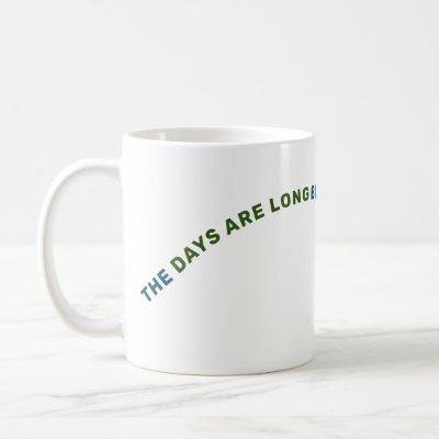 THE DAYS ARE LONG BUT THE YEARS ARE SHORT COFFEE MUG