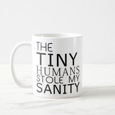 The Tiny Humans Stole My Sanity Coffee Mug
