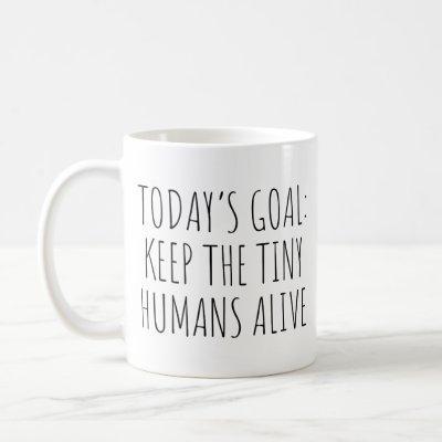 Today's Goal Keep The Tiny Humans Alive Coffee Mug
