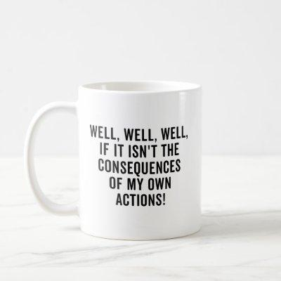 Well, well, well, if it isn't the consequences coffee mug