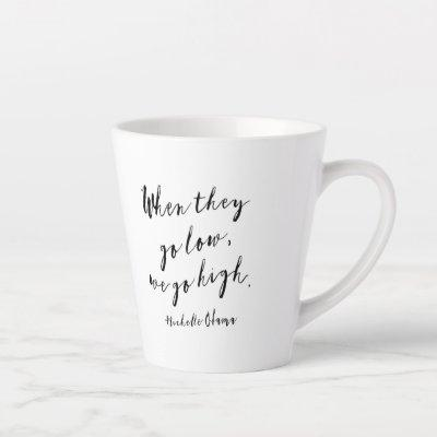 When they go low, we go high, Michelle Obama, quot Latte Mug